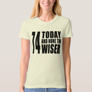 Funny 74th Birthdays : 74 Today and None the Wiser T-shirt