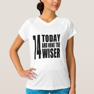 Funny 74th Birthdays : 74 Today and None the Wiser T Shirts