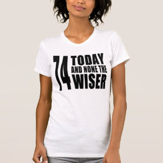 Funny 74th Birthdays 74 Today and None the Wiser Tee Shirts