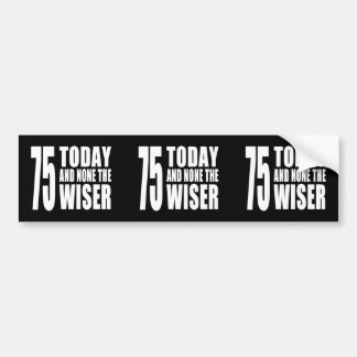 Funny 75th Birthdays : 75 Today and None the Wiser Bumper Stickers