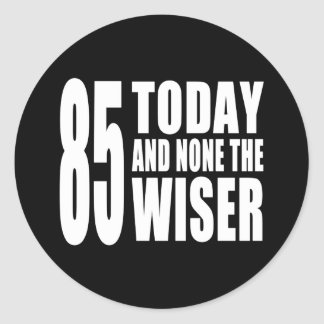 Funny 85th Birthdays : 85 Today and None the Wiser Round Sticker