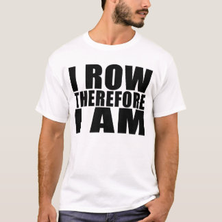 Funny Crew Rowers : I Row Therefore I Am T-Shirt