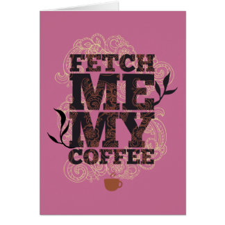 Funny Fetch Me My Coffee for Coffee Lovers Card