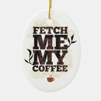 Funny Fetch Me My Coffee for Coffee Lovers Ceramic Ornament