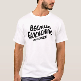 Funny Geocaching T-shirt - Because Obviously