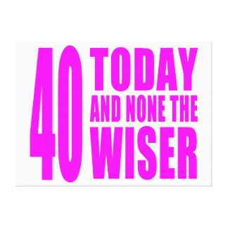 Funny Girls Birthdays  40 Today and None the Wiser Canvas Print