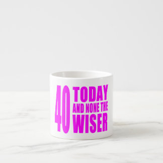 Funny Girls Birthdays  40 Today and None the Wiser Espresso Mug
