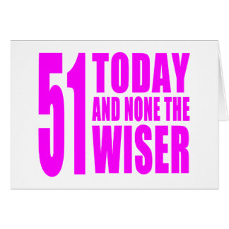 Funny Girls Birthdays 51 Today and None the Wiser Greeting Cards