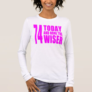 Funny Girls Birthdays  74 Today and None the Wiser Long Sleeve T-Shirt