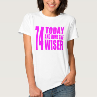 Funny Girls Birthdays  74 Today and None the Wiser Tee Shirt