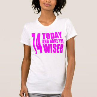 Funny Girls Birthdays  74 Today and None the Wiser T Shirts