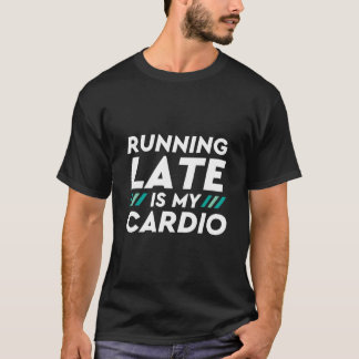 Funny Gym T-shirt Running Late Is My Cardio