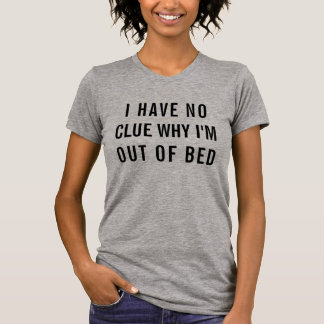 Funny I have no clue why I'm out of bed quote T-Shirt