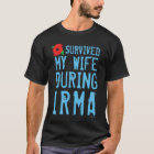 Funny I Survived My Wife During Irma T-Shirt