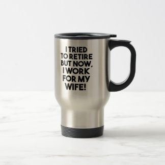 Funny I tried to Retire but now I work for my Wife Travel Mug
