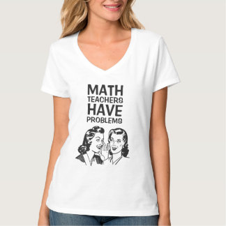 Funny Math Teachers Have Problems T-shirt
