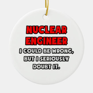 Funny Nuclear Engineer .. Doubt It Ceramic Ornament