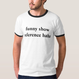 funny show reference haha T-Shirt