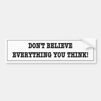 Funny sticker. Don't believe everything you think. Bumper Sticker