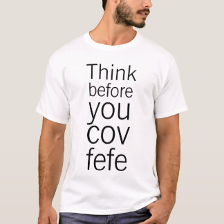 Funny Trump Think Before You Covfefe T-Shirt