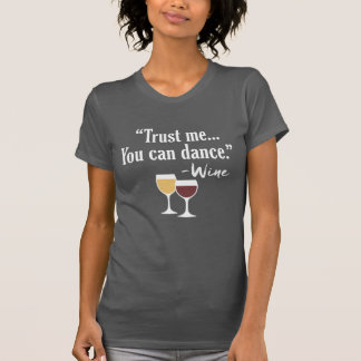 Funny Wine Quote - Trust me you can dance T-Shirt