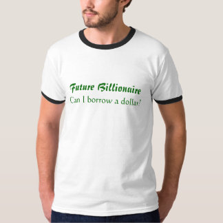 Future Billionaire, Can I borrow a dollar? T-Shirt