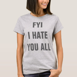 FYI I Hate You All T-Shirt