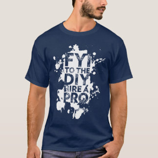 FYI to the DIY hire a PRO T-Shirt