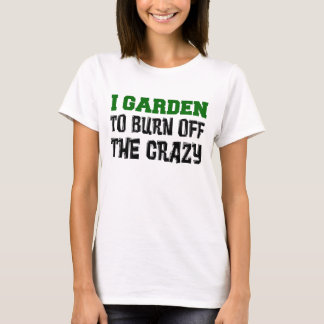 Garden To Burn Off Crazy T-Shirt