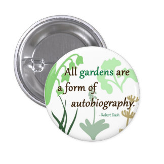 Gardens are an Autobiography Pinback Buttons