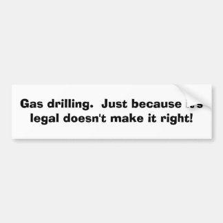 Gas drilling. Just because it's legal.... Bumper Sticker
