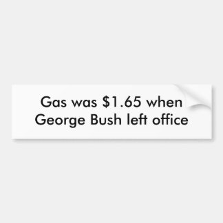 Gas was $1.65 when George Bush left office Bumper Sticker