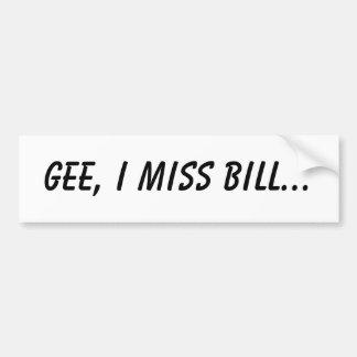 Gee, I miss Bill... Bumper Sticker