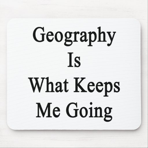 Geography Is What Keeps Me Going Mousepads