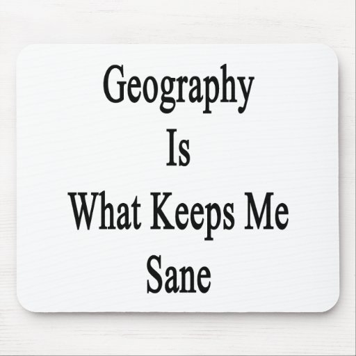 Geography Is What Keeps Me Sane Mousepads