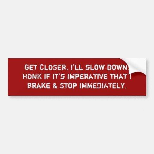Get CLOSER, I'll slow down.HONK if it's imperat... Bumper Sticker