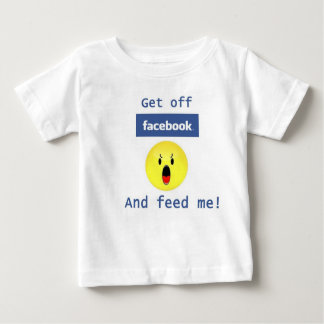 Get off facebook and feed me! T shirt! Baby T-Shirt