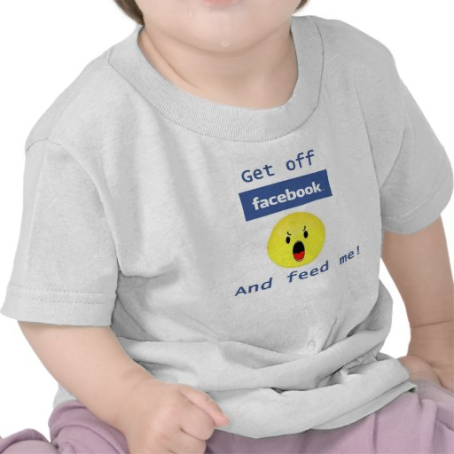 Get off facebook and feed me! T shirt!