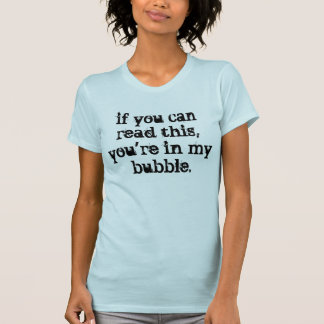 Get out of my bubble. tee shirt