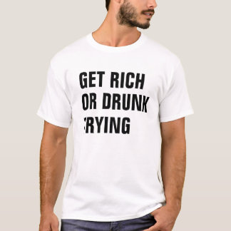 Get Rich Or Drunk Trying T-Shirt