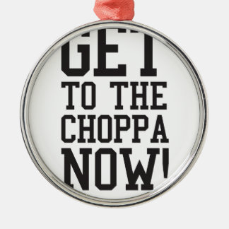 GET TO THE CHOPPA NOW! METAL ORNAMENT