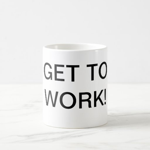 Get To Work Coffee Mug