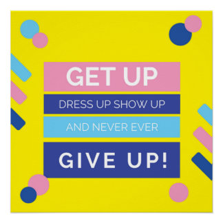 Get Up Show Up Never Ever Give Up Poster