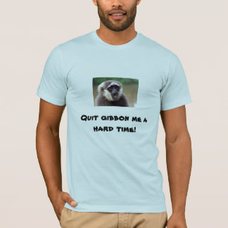 GIBBON, Quit gibbon me a hard time! T-Shirt