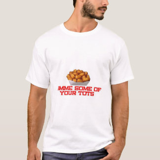 Gimme some of your tots T-Shirt