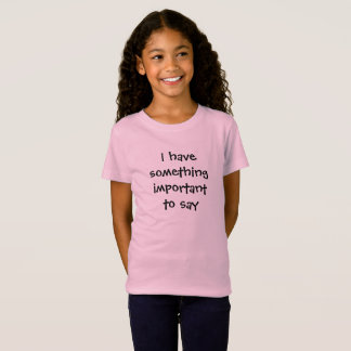 """Girl's """"I have something important to say"""" T-shirt"""