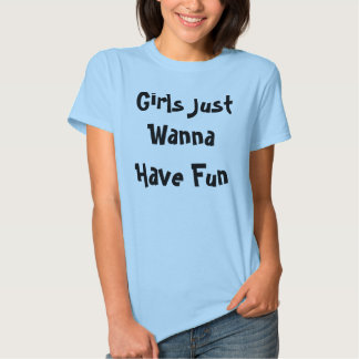 Girls Just Wanna Have Fun Tshirts