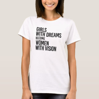 Girls with dreams become women with vision - T-Shirt