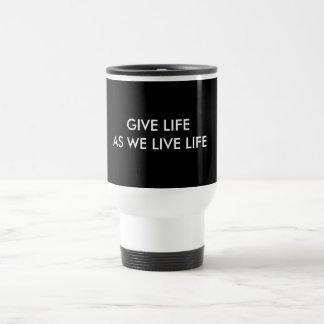 GIVE LIFE AS WE LIVE LIFE TRAVEL MUG