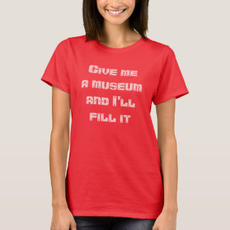 Give me a museum and I'll fill it--Tshirt T-Shirt